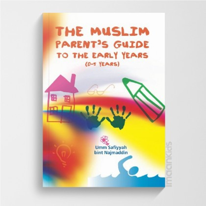 The Muslim Parent's Guide to the Early Years (0-5 Years)
